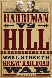 """""""Harriman V Hill: Wall Street's Great Railroad War"""" by Larry Haeg"""