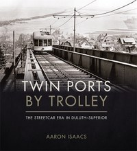 """""""Twin Ports by Trolley The Streetcar Era in Duluth–Superior"""" by Aaron Isaacs"""