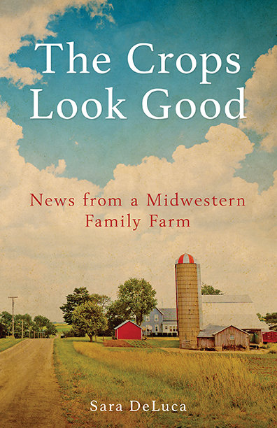 """""""The Crops Look Good: News from a Midwestern Family Farm: by Sara DeLuca"""