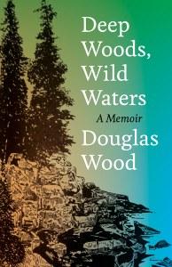 """Longtime wilderness guide Douglas Wood on his new memoir, """"Deep Woods, Wild Waters"""""""