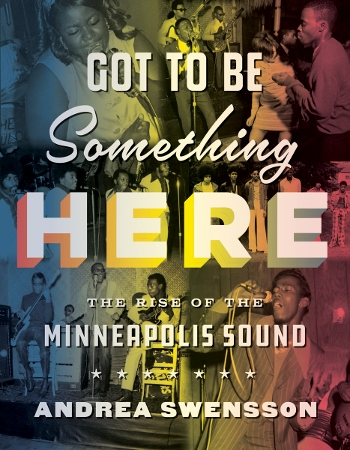 MN Reads: Andrea Swensson – Got to Be Something Here: The Rise of the Minneapolis Sound